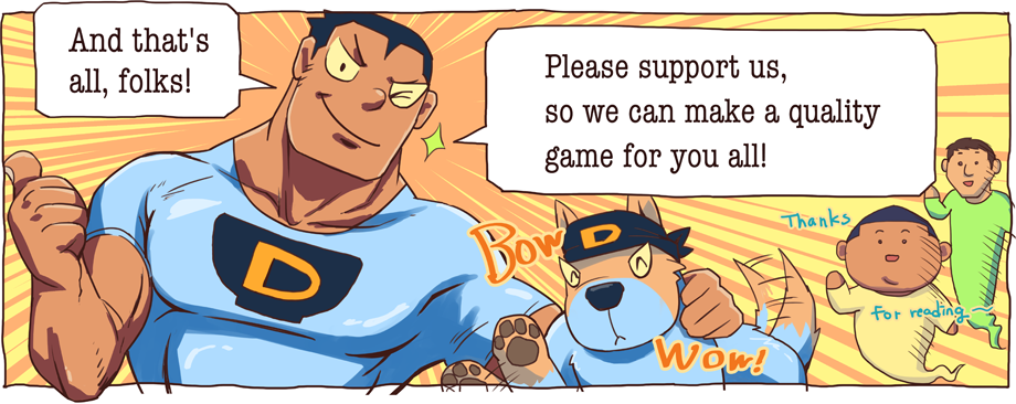 And that's all, folks! Please support us, so we can make a quality game for you all!